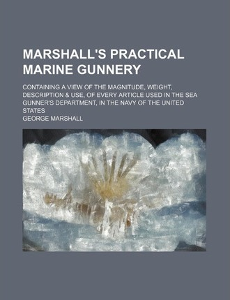 Marshall's Practical Marine Gunnery; Containing a View of the Magnitude, Weight, Description & Use, of Every Article Used in the Sea Gunner's Departme