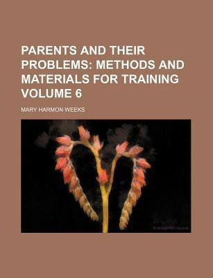 Parents and Their Problems; Methods and Materials for Training Volume 6
