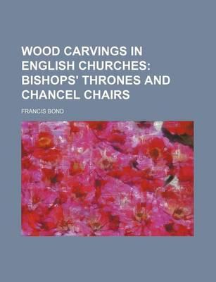Wood Carvings in English Churches; Bishops' Thrones and Chancel Chairs