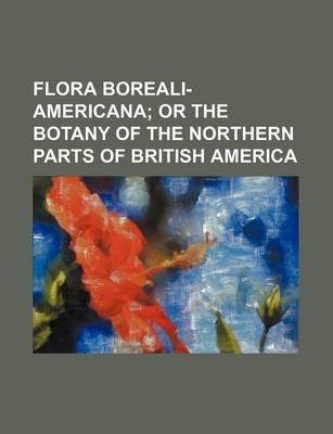 Flora Boreali-Americana; Or the Botany of the Northern Parts of British America