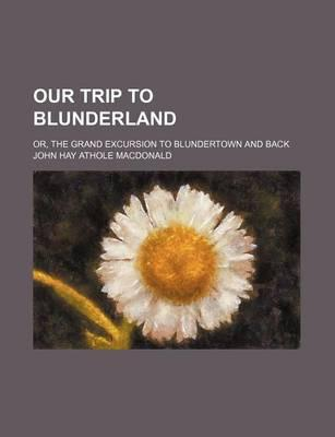 Our Trip to Blunderland; Or, the Grand Excursion to Blundertown and Back