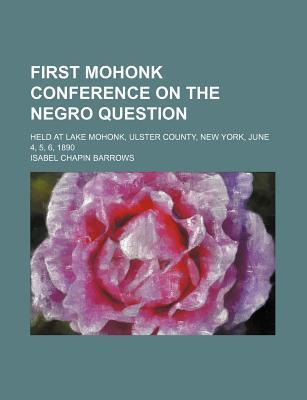 First Mohonk Conference on the Negro Question; Held at Lake Mohonk, Ulster County, New York, June 4, 5, 6, 1890