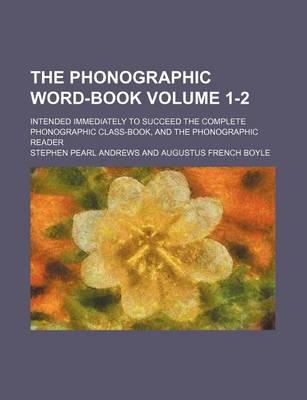 The Phonographic Word-Book; Intended Immediately to Succeed the Complete Phonographic Class-Book, and the Phonographic Reader Volume 1-2