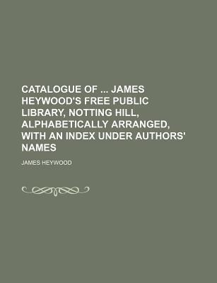 Catalogue of James Heywood's Free Public Library, Notting Hill, Alphabetically Arranged, with an Index Under Authors' Names