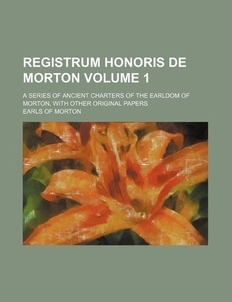 Registrum Honoris de Morton; A Series of Ancient Charters of the Earldom of Morton, with Other Original Papers Volume 1