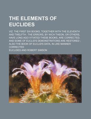 The Elements of Euclides; Viz. the First Six Books, Together with the Eleventh and Twelfth the Errors, by Wich Theon, or Others, Have Long Ago Vitiate