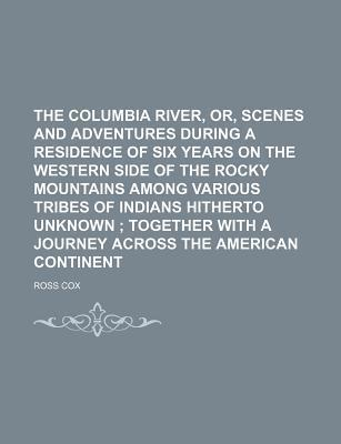 The Columbia River, Or, Scenes and Adventures During a Residence of Six Years on the Western Side of the Rocky Mountains Among Various Tribes of Indians Hitherto Unknown; Together with a Journey Across the American Continent