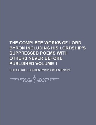The Complete Works of Lord Byron Including His Lordship's Suppressed Poems with Others Never Before Published Volume 1