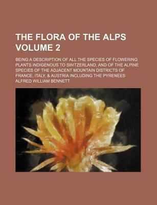 The Flora of the Alps; Being a Description of All the Species of Flowering Plants Indigenous to Switzerland and of the Alpine Species of the Adjacent Mountain Districts of France, Italy, & Austria Including the Pyrenees Volume 2