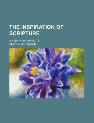 The Inspiration of Scripture; Its Limits and Effects
