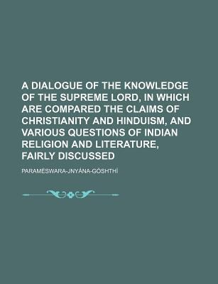 A Dialogue of the Knowledge of the Supreme Lord, in Which Are Compared the Claims of Christianity and Hinduism, and Various Questions of Indian Reli