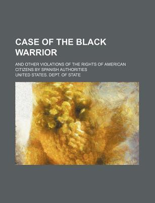 Case of the Black Warrior; And Other Violations of the Rights of American Citizens by Spanish Authorities