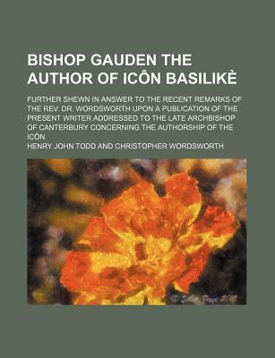 Bishop Gauden the Author of Icon Basilike; Further Shewn in Answer to the Recent Remarks of the REV. Dr. Wordsworth Upon a Publication of the Present
