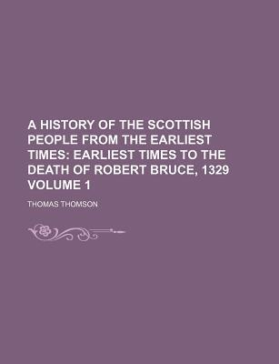 A History of the Scottish People from the Earliest Times; Earliest Times to the Death of Robert Bruce, 1329 Volume 1