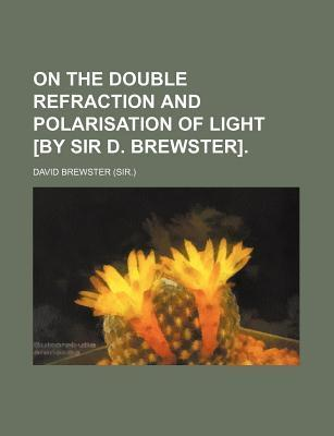 On the Double Refraction and Polarisation of Light [By Sir D. Brewster]