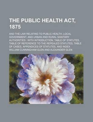 The Public Health ACT, 1875; And the Law Relating to Public Health, Local Government, and Urban and Rural Sanitary Authorities with Introduction, Table of Statutes, Table of Reference to the Repealed Statutes, Table of Cases, Appendices