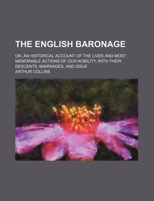 The English Baronage; Or, an Historical Account of the Lives and Most Memorable Actions of Our Nobility, with Their Descents, Marriages, and Issue
