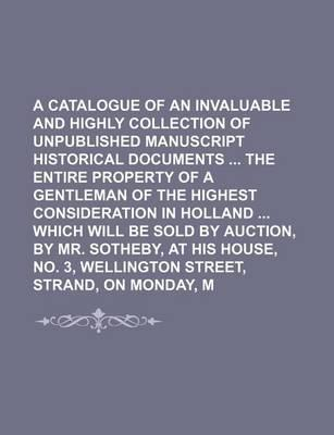 A Catalogue of an Invaluable and Highly Interesting Collection of Unpublished Manuscript Historical Documents the Entire Property of a Gentleman of