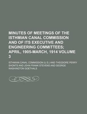 Minutes of Meetings of the Isthmian Canal Commission and of Its Executive and Engineering Committees; April, 1905-March, 1914 Volume 3