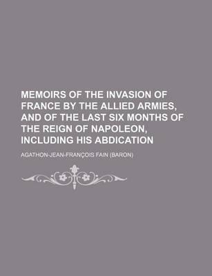Memoirs of the Invasion of France by the Allied Armies, and of the Last Six Months of the Reign of Napoleon, Including His Abdication