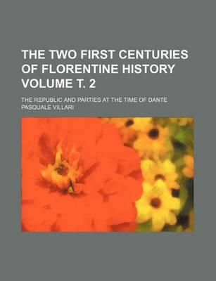 The Two First Centuries of Florentine History; The Republic and Parties at the Time of Dante Volume . 2