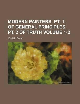 Modern Painters; PT. 1. of General Principles. PT. 2 of Truth Volume 1-2