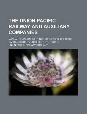 The Union Pacific Railway and Auxiliary Companies; Manual of Annual Meetings, Directors, Officers, Capital Stock, Funded Debt, Etc., 1896