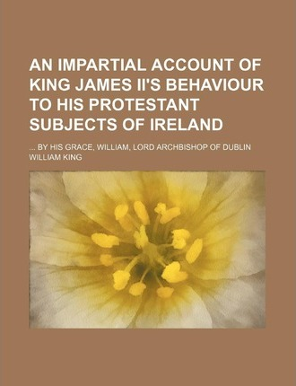 An Impartial Account of King James II's Behaviour to His Protestant Subjects of Ireland; By His Grace, William, Lord Archbishop of Dublin