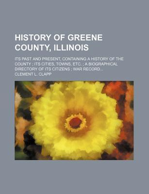 History of Greene County, Illinois; Its Past and Present, Containing a History of the County Its Cities, Towns, Etc. a Biographical Directory of Its Citizens War Record