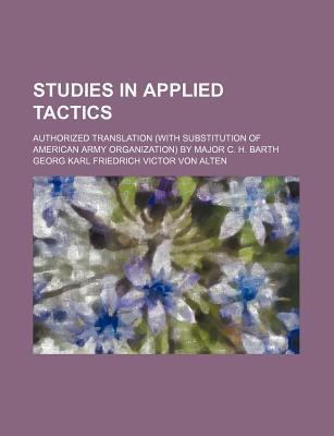 Studies in Applied Tactics; Authorized Translation (with Substitution of American Army Organization) by Major C. H. Barth