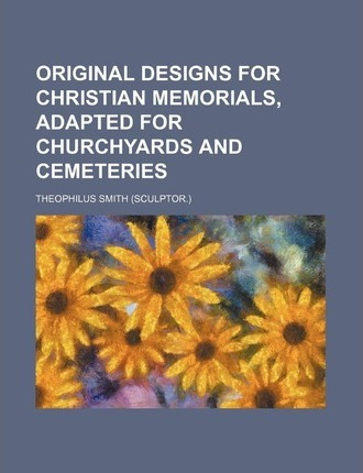 Original Designs for Christian Memorials, Adapted for Churchyards and Cemeteries