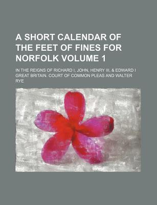 A Short Calendar of the Feet of Fines for Norfolk; In the Reigns of Richard I, John, Henry III, & Edward I Volume 1