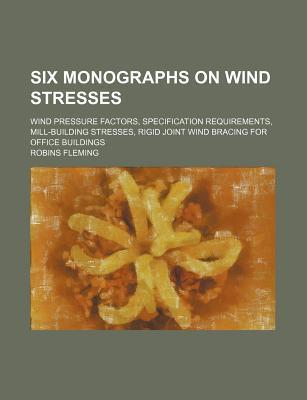 Six Monographs on Wind Stresses; Wind Pressure Factors, Specification Requirements, Mill-Building Stresses, Rigid Joint Wind Bracing for Office Buildings