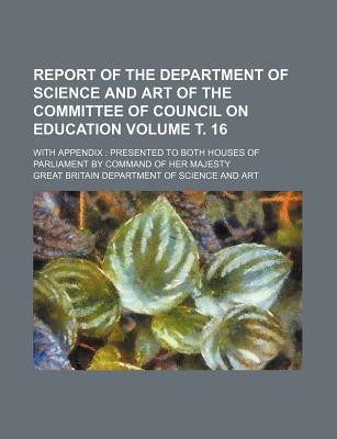 Report of the Department of Science and Art of the Committee of Council on Education; With Appendix Presented to Both Houses of Parliament by Command of Her Majesty Volume . 16