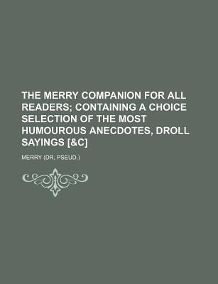 The Merry Companion for All Readers; Containing a Choice Selection of the Most Humourous Anecdotes, Droll Sayings [&C]