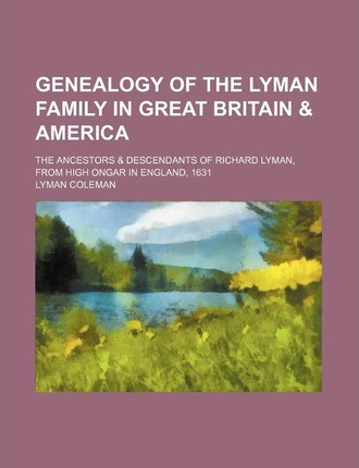 Genealogy of the Lyman Family in Great Britain & America; The Ancestors & Descendants of Richard Lyman, from High Ongar in England, 1631