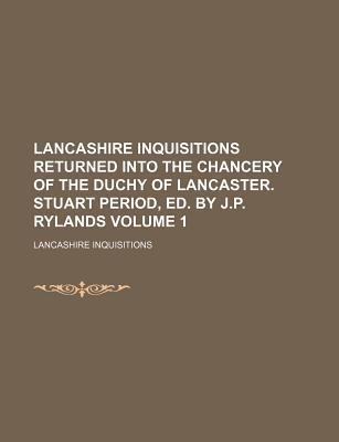 Lancashire Inquisitions Returned Into the Chancery of the Duchy of Lancaster. Stuart Period, Ed. by J.P. Rylands Volume 1