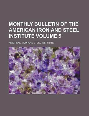Monthly Bulletin of the American Iron and Steel Institute Volume 5