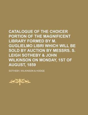 Catalogue of the Choicer Portion of the Magnificent Library Formed by M. Guglielmo Libri Which Will Be Sold by Auction by Messrs. S. Leigh Sotheby & John Wilkinson on Monday, 1st of August, 1859
