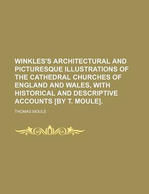 Winkles's Architectural and Picturesque Illustrations of the Cathedral Churches of England and Wales, with Historical and Descriptive Accounts [By T. Moule]