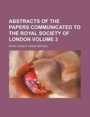 Abstracts of the Papers Communicated to the Royal Society of London Volume 3