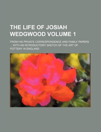 The Life of Josiah Wedgwood; From His Private Correspondence and Family Papers with an Introductory Sketch of the Art of Pottery in England Volume 1