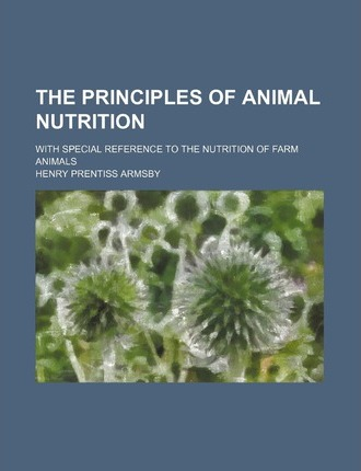 The Principles of Animal Nutrition; With Special Reference to the Nutrition of Farm Animals