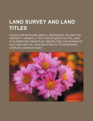 Land Survey and Land Titles; A Book for Boys and Girls, a Reference Volume for Property Owners, a Text for Students in the Laws of Elementary Principles, Respecting the Division of Our Land and the Laws Relating to Its Ownership
