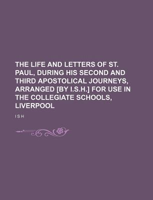 The Life and Letters of St. Paul, During His Second and Third Apostolical Journeys, Arranged [By I.S.H.] for Use in the Collegiate Schools, Liverpool