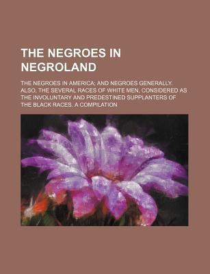 The Negroes in Negroland; The Negroes in America and Negroes Generally. Also, the Several Races of White Men, Considered as the Involuntary and Predes