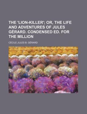 The 'Lion-Killer'; Or, the Life and Adventures of Jules Gerard. Condensed Ed. for the Million