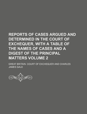 Reports of Cases Argued and Determined in the Court of Exchequer, with a Table of the Names of Cases and a Digest of the Principal Matters Volume 2