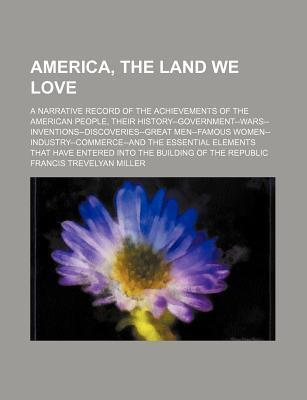 America, the Land We Love; A Narrative Record of the Achievements of the American People, Their History--Government--Wars--Inventions--Discoveries--Great Men--Famous Women--Industry--Commerce--And the Essential Elements That Have Entered