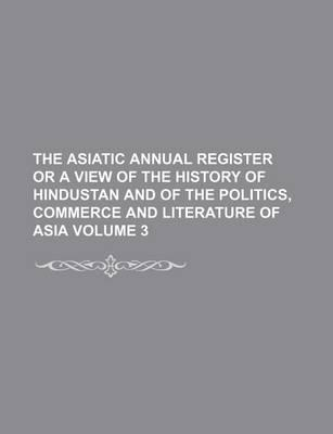 The Asiatic Annual Register or a View of the History of Hindustan and of the Politics, Commerce and Literature of Asia Volume 3